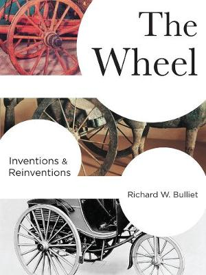 The Wheel: Inventions and Reinventions by Richard Bulliet