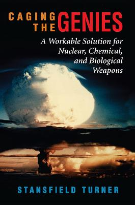 Caging The Genies: A Workable Solution For Nuclear, Chemical, And Biological Weapons by Stansfield Turner