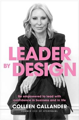 Leader By Design: Be empowered to lead with confidence in business and in life by Colleen Callander