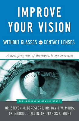 Improve Your Vision Without Glasses Or Contact Lenses by Dr. Steven M. Beresford