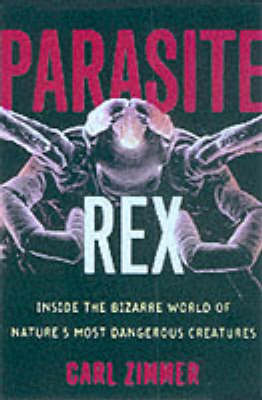 Parasite Rex: Inside the Bizarre World of Natures Most Dangerous Creatures by Carl Zimmer