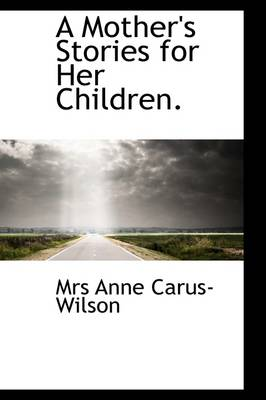 A Mother's Stories for Her Children. by Mrs Anne Carus-Wilson