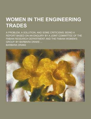 Women in the Engineering Trades; A Problem, a Solution, and Some Criticisms; Being a Report Based on an Enquiry by a Joint Committee of the Fabian Res by Barbara Drake
