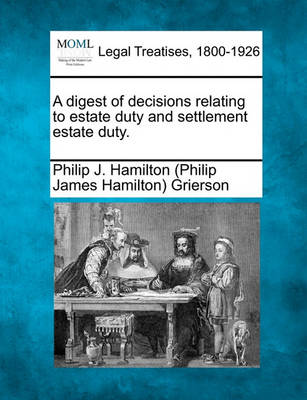 A Digest of Decisions Relating to Estate Duty and Settlement Estate Duty. by Philip J Hamilton Grierson