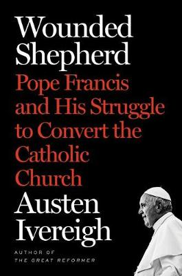 Wounded Shepherd: Pope Francis and His Struggle to Convert the Catholic Church book