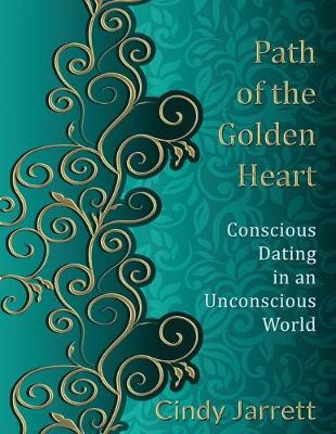 Path of the Golden Heart: Conscious Dating in an Unconscious World by Cindy Jarrett