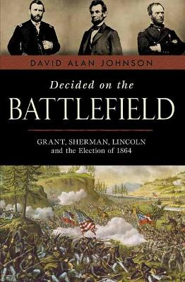 Decided on the Battlefield: Grant, Sherman, Lincoln and the Election of 1864 by David Alan Johnson