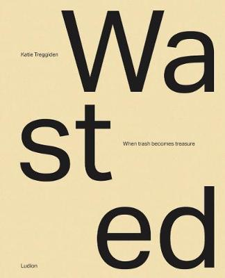 Wasted: When Trash Becomes Treasure by Katie Treggiden