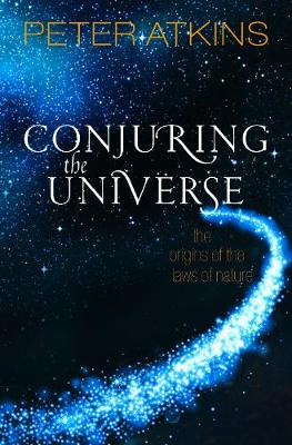 Conjuring the Universe: The Origins of the Laws of Nature by Peter Atkins