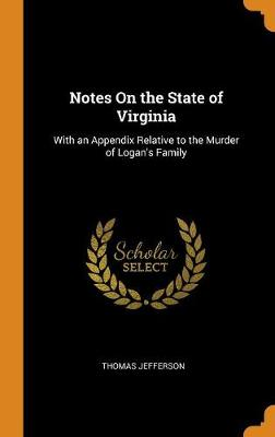 Notes on the State of Virginia: With an Appendix Relative to the Murder of Logan's Family by Thomas Jefferson