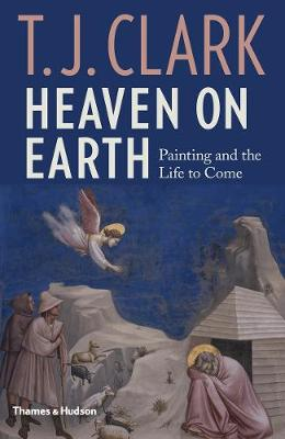 Heaven on Earth: Painting and the Life to Come by T. J. Clark