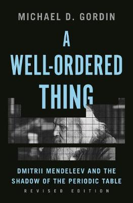 A Well-Ordered Thing: Dmitrii Mendeleev and the Shadow of the Periodic Table, Revised Edition by Michael D. Gordin