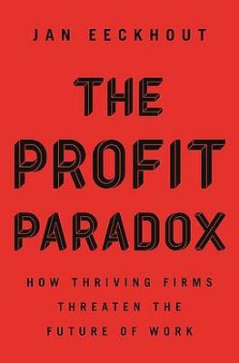The Profit Paradox: How Thriving Firms Threaten the Future of Work book