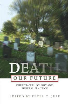 Death Our Future: Christian Theology and Funeral Practice by Peter C. Jupp
