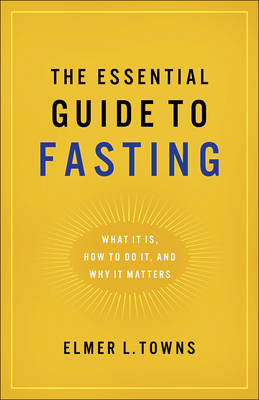 The Essential Guide to Fasting by Elmer L Towns