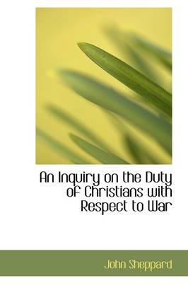 An Inquiry on the Duty of Christians with Respect to War by John Sheppard