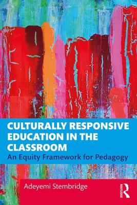 Culturally Responsive Education in the Classroom: An Equity Framework for Pedagogy by Adeyemi Stembridge