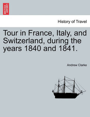 Tour in France, Italy, and Switzerland, During the Years 1840 and 1841. by Andrew Clarke