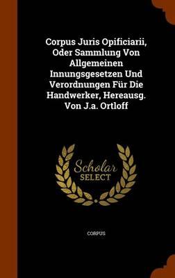 Corpus Juris Opificiarii, Oder Sammlung Von Allgemeinen Innungsgesetzen Und Verordnungen Fur Die Handwerker, Hereausg. Von J.A. Ortloff by CORPUS