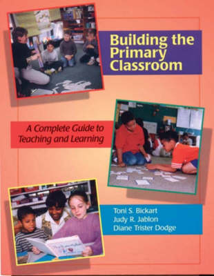 Building the Primary Classroom: A Complete Guide to Teaching and Learning by Toni S Bickart