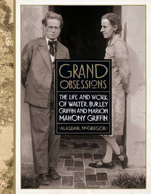 Grand Obsessions: The Life and Work of Walter Burley Griffin and Marion Mahony Griffin by Alasdair McGregor