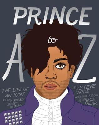 Prince A to Z: The Life of an Icon From Alphabet Street to Jay Z by Steve Wide