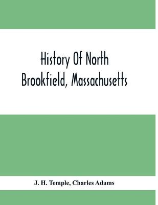 History Of North Brookfield, Massachusetts.: Preceded By An Account Of Old Quabaug, Indian And English Occupation, 1647-1676; Brookfield Records, 1686-1783 by J H Temple