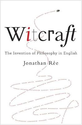 Witcraft: The Invention of Philosophy in English by Jonathan Ree