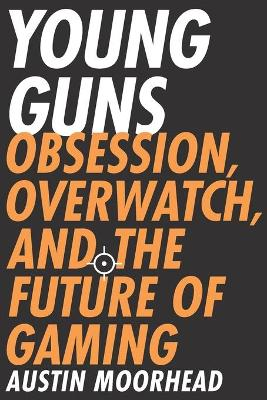 Young Guns: Obsession, Overwatch, and the Future of Gaming book