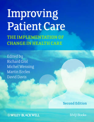 Improving Patient Care: The Implementation of Change in Health Care by Richard Grol