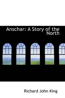 Anschar: A Story of the North by Richard John King