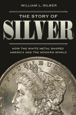 The Story of Silver: How the White Metal Shaped America and the Modern World by William L. Silber