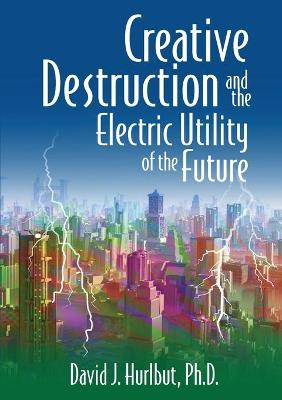 Creative Destruction and the Electric Utility of the Future by David J Hurlbut