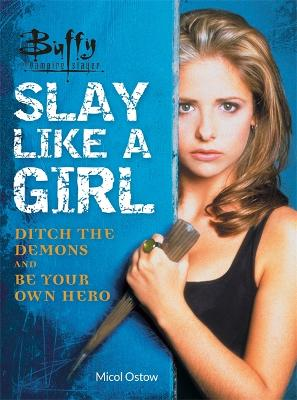 Buffy the Vampire Slayer: Slay Like a Girl: Ditch the Demons and Be Your Own Hero by Micol Ostow