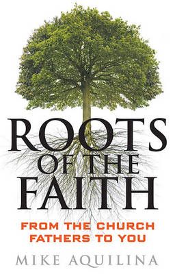 Roots of the Faith by Mike Aquilina