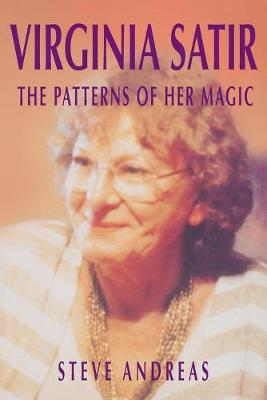 Virginia Satir: the Patterns of Her Magic by Steve Andreas