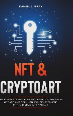 NFT & Cryptoart: The Complete Guide to Successfully Invest in, Create and Sell Non-Fungible Tokens in the Digital Art Market by Daniel Levy Bray