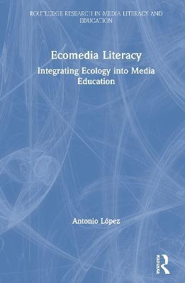 Ecomedia Literacy: Integrating Ecology into Media Education by Antonio Lopez