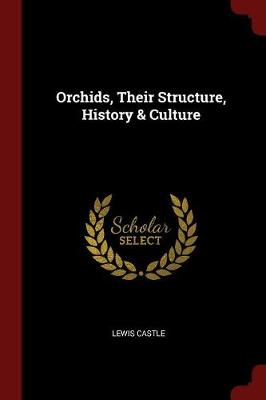 Orchids, Their Structure, History & Culture by Lewis Castle