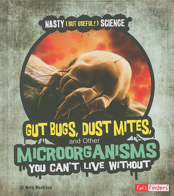 Gut Bugs, Dust Mites, and Other Microorganisms You Can't Live Without by Mark Weakland