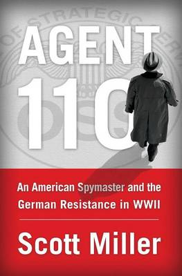 Agent 110: An American Spymaster and the German Resistance in WWII by Scott Miller