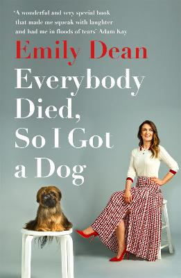 Everybody Died, So I Got a Dog: 'Will make you laugh, cry and stroke your dog (or any dog)' -Sarah Millican by Emily Dean