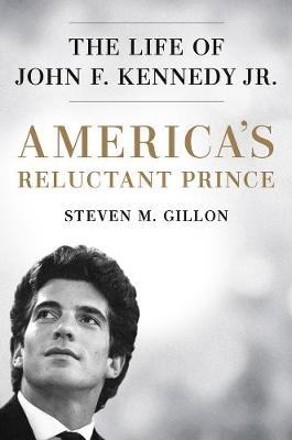 America's Reluctant Prince: The Life of John F. Kennedy Jr. by Steven M. Gillon