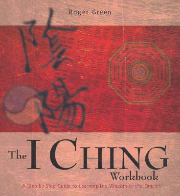 The I Ching Workbook: a Step-by-step Guide to Learning the Wisdom of the Oracles by Roger Green