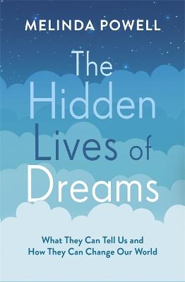 The Hidden Lives of Dreams: What They Can Tell Us and How They Can Change Our World by Melinda Powell