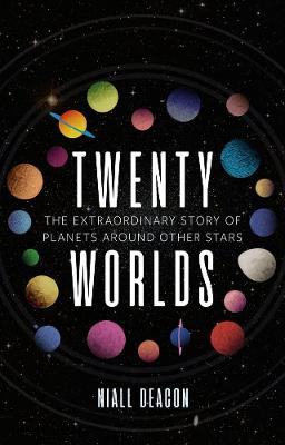 Twenty Worlds: The Extraordinary Story of Planets Around Other Stars by Niall Deacon