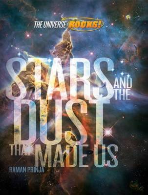 The Universe Rocks: Stars and the Dust that made Us by Raman Prinja