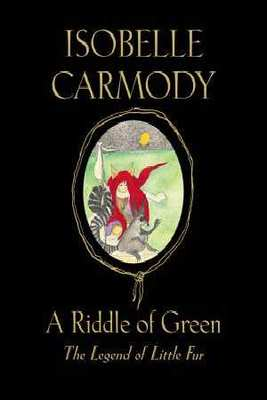 A Riddle of Green: The Legend of Little Fur: book #4 by Isobelle Carmody