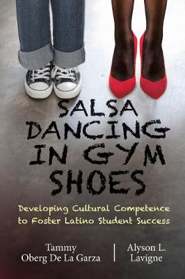 Salsa Dancing in Gym Shoes: Developing Cultural Competence to Foster Latino Student Success by Tammy Oberg De La Garza