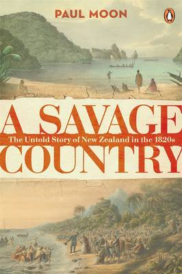 Savage Country: The Untold Story Of New Zealand In The 1820S by Paul Moon